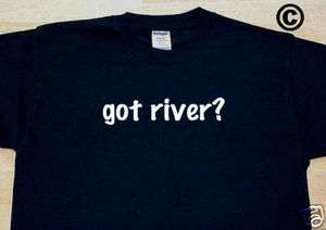 got river? FUNNY SPORTS RAFTING KAYAK CANOE TEE T SHIRT